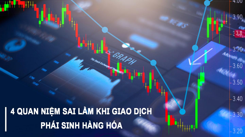 4 quan niệm sai lầmkhi giao dịch phái sinh hàng hóa tại Việt Nam