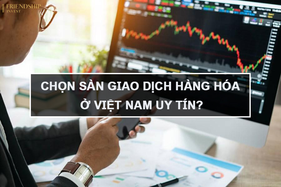 Chọn sàn giao dịch hàng hóa ở Việt Nam uy tín?