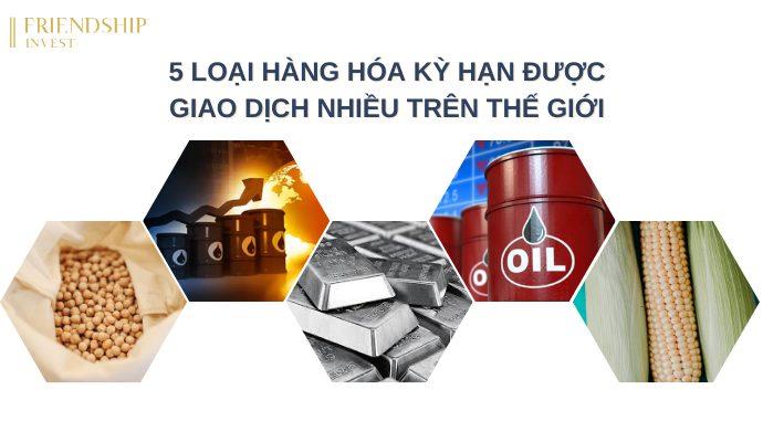 5 loại hàng hóa kỳ hạn được lựa chọn giao dịch nhiều trên thế giới