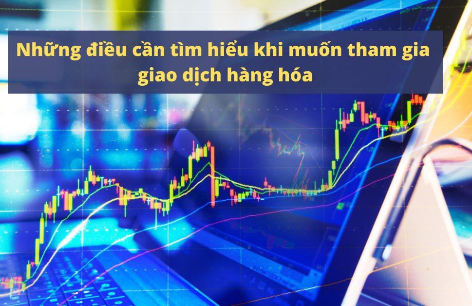 Cần tìm hiểu những gì trước khi giao dịch hàng hóa?